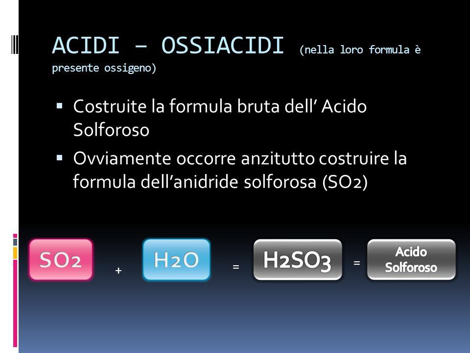 ACIDI – OSSIACIDI (nella loro formula è presente ossigeno) Costruite la formula bruta dell Acido Solforoso Ovviamente occorre anzitutto costruire la formula dellanidride solforosa (SO2) + = =