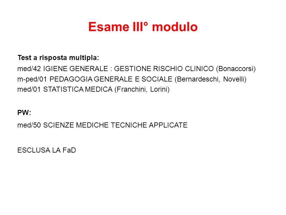 Esame III° modulo Test a risposta multipla: med/42 IGIENE GENERALE : GESTIONE RISCHIO CLINICO (Bonaccorsi) m-ped/01 PEDAGOGIA GENERALE E SOCIALE (Bernardeschi, Novelli) med/01 STATISTICA MEDICA (Franchini, Lorini) PW: med/50 SCIENZE MEDICHE TECNICHE APPLICATE ESCLUSA LA FaD