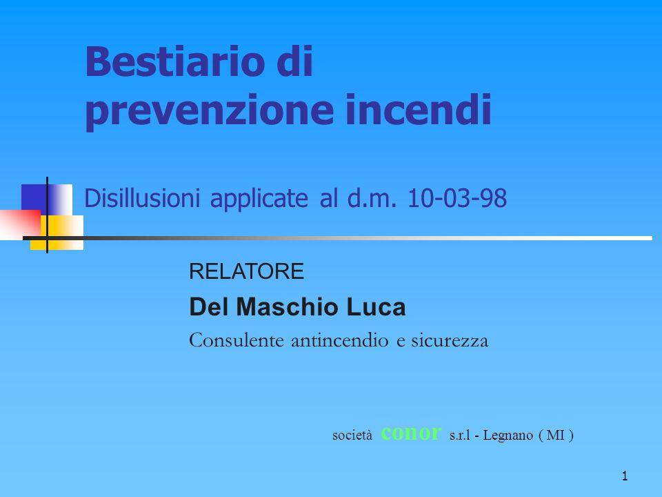1 Bestiario di prevenzione incendi Disillusioni applicate al d.m. 10-03-98 società conor s.r.l - Legnano ( MI ) RELATORE Del Maschio Luca Consulente a
