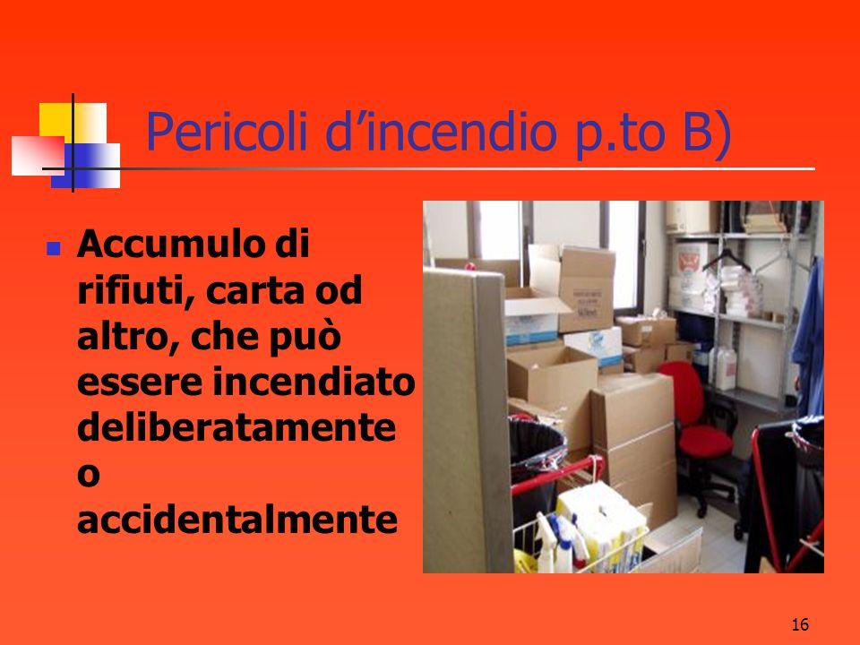 16 Pericoli dincendio p.to B) Accumulo di rifiuti, carta od altro, che può essere incendiato deliberatamente o accidentalmente
