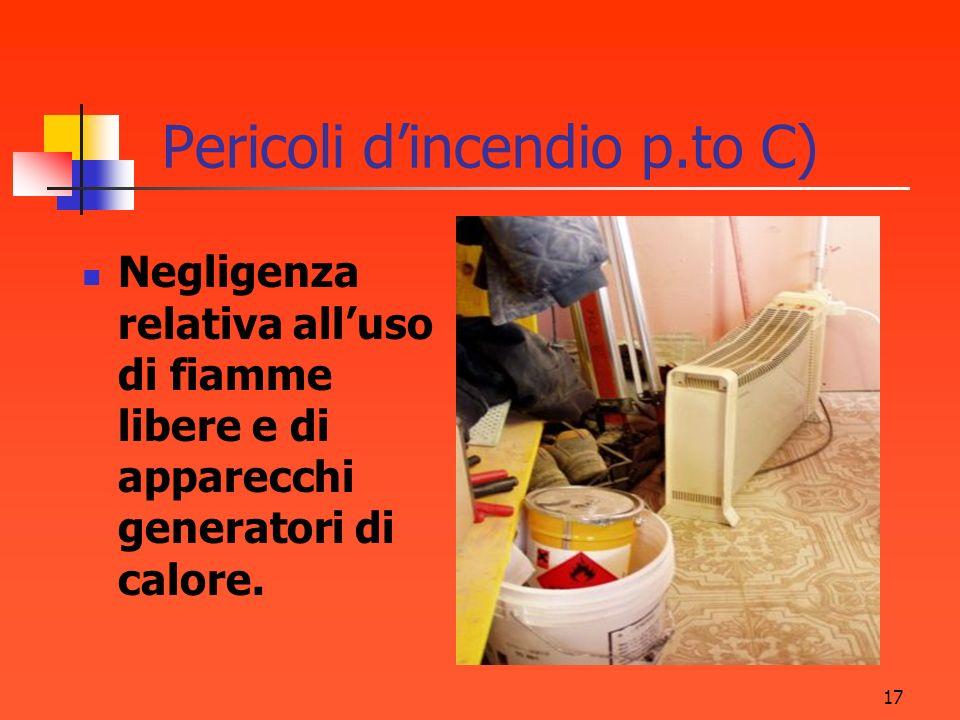 17 Pericoli dincendio p.to C) Negligenza relativa alluso di fiamme libere e di apparecchi generatori di calore.