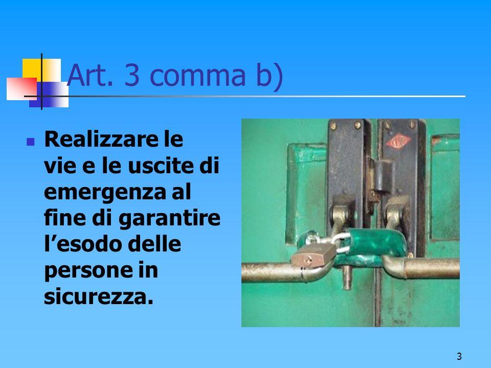 3 Art. 3 comma b) Realizzare le vie e le uscite di emergenza al fine di garantire lesodo delle persone in sicurezza.