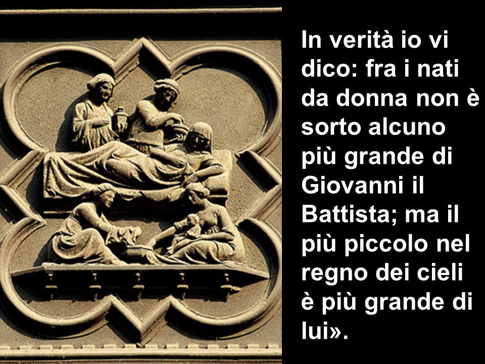 In verità io vi dico: fra i nati da donna non è sorto alcuno più grande di Giovanni il Battista; ma il più piccolo nel regno dei cieli è più grande di