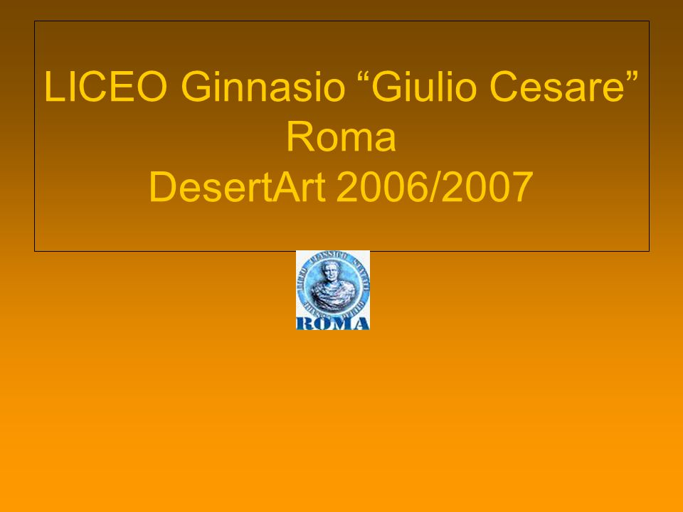 LICEO Ginnasio Giulio Cesare Roma DesertArt 2006/2007 Classi: I i, II d, II i