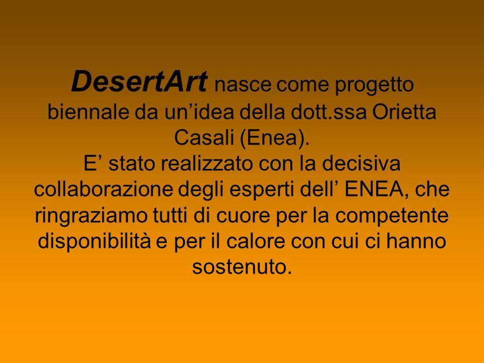 DesertArt nasce come progetto biennale da unidea della dott.ssa Orietta Casali (Enea). E stato realizzato con la decisiva collaborazione degli esperti