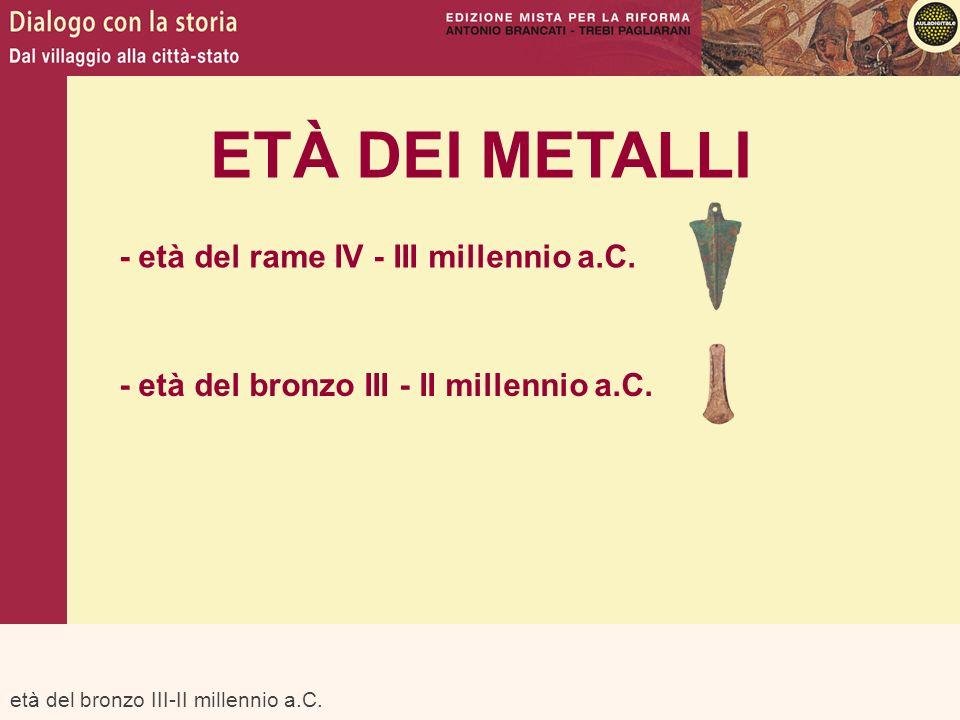 età del bronzo III-II millennio a.C. ETÀ DEI METALLI - età del rame IV - III millennio a.C. - età del bronzo III - II millennio a.C.