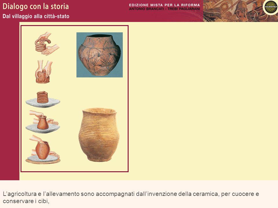 Lagricoltura e lallevamento sono accompagnati dallinvenzione della ceramica, per cuocere e conservare i cibi,