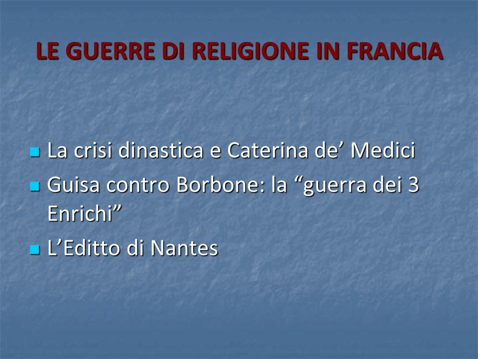 LE GUERRE DI RELIGIONE IN FRANCIA La crisi dinastica e Caterina de Medici La crisi dinastica e Caterina de Medici Guisa contro Borbone: la guerra dei