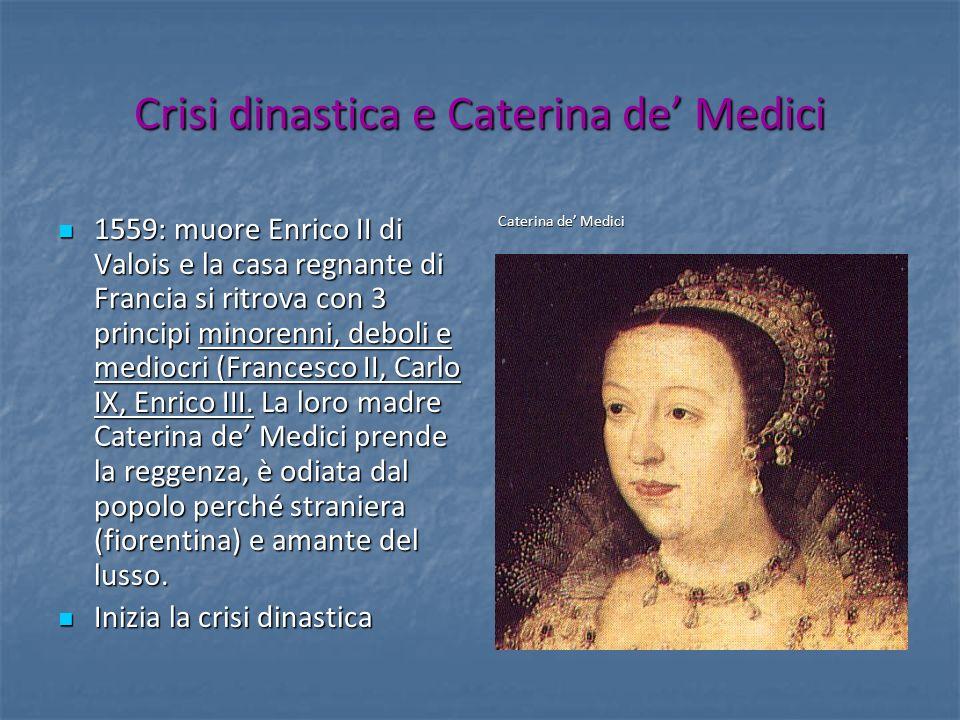 Crisi dinastica e Caterina de Medici 1559: muore Enrico II di Valois e la casa regnante di Francia si ritrova con 3 principi minorenni, deboli e medio