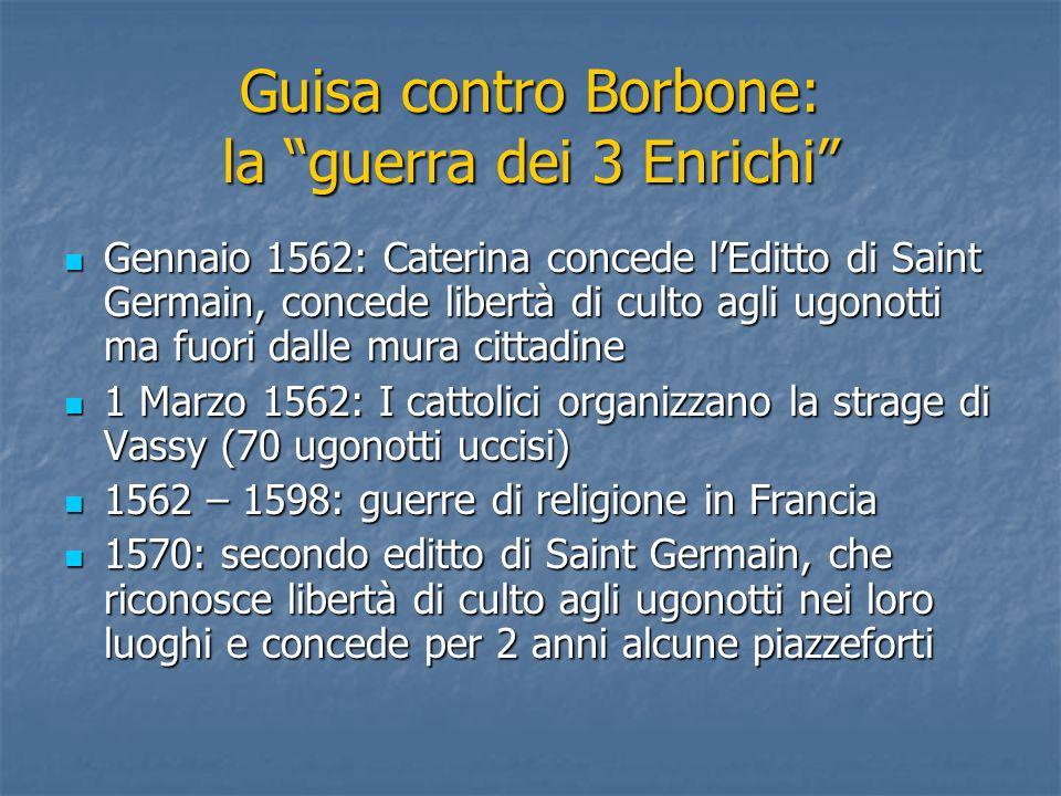 Guisa contro Borbone: la guerra dei 3 Enrichi Gennaio 1562: Caterina concede lEditto di Saint Germain, concede libertà di culto agli ugonotti ma fuori