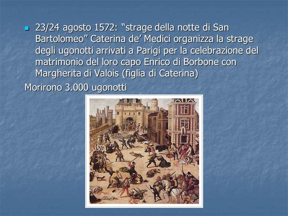 23/24 agosto 1572: strage della notte di San Bartolomeo Caterina de Medici organizza la strage degli ugonotti arrivati a Parigi per la celebrazione de