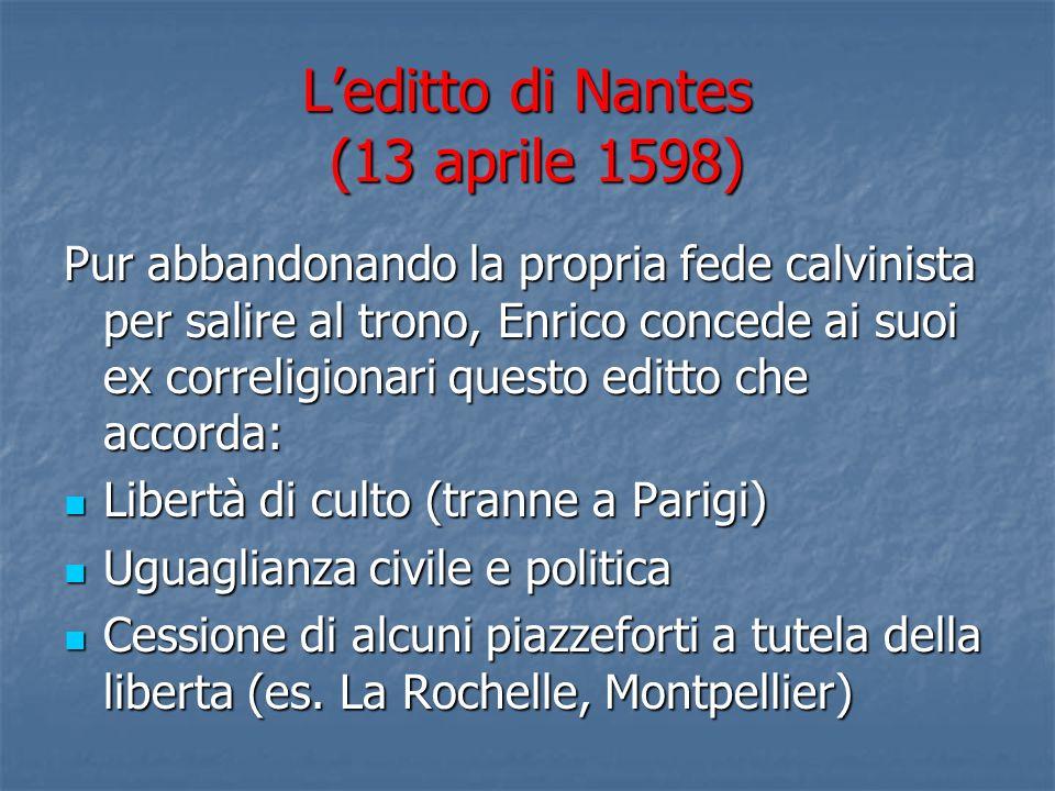 Leditto di Nantes (13 aprile 1598) Pur abbandonando la propria fede calvinista per salire al trono, Enrico concede ai suoi ex correligionari questo ed