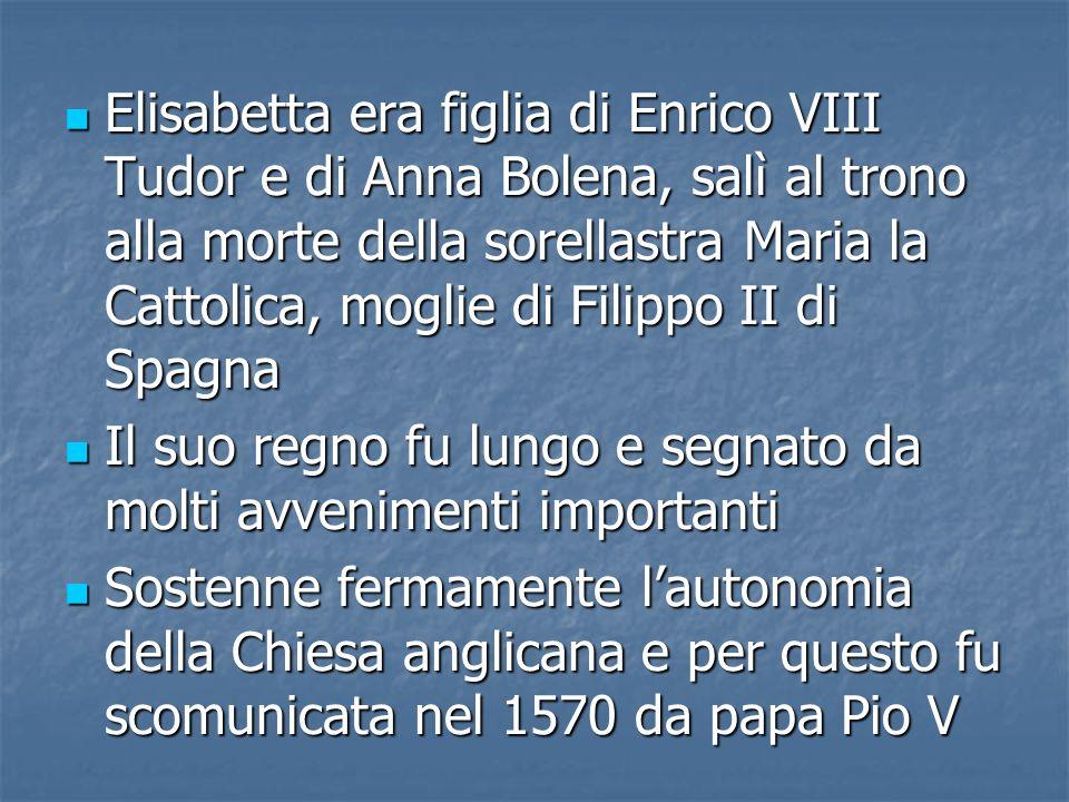Elisabetta era figlia di Enrico VIII Tudor e di Anna Bolena, salì al trono alla morte della sorellastra Maria la Cattolica, moglie di Filippo II di Sp