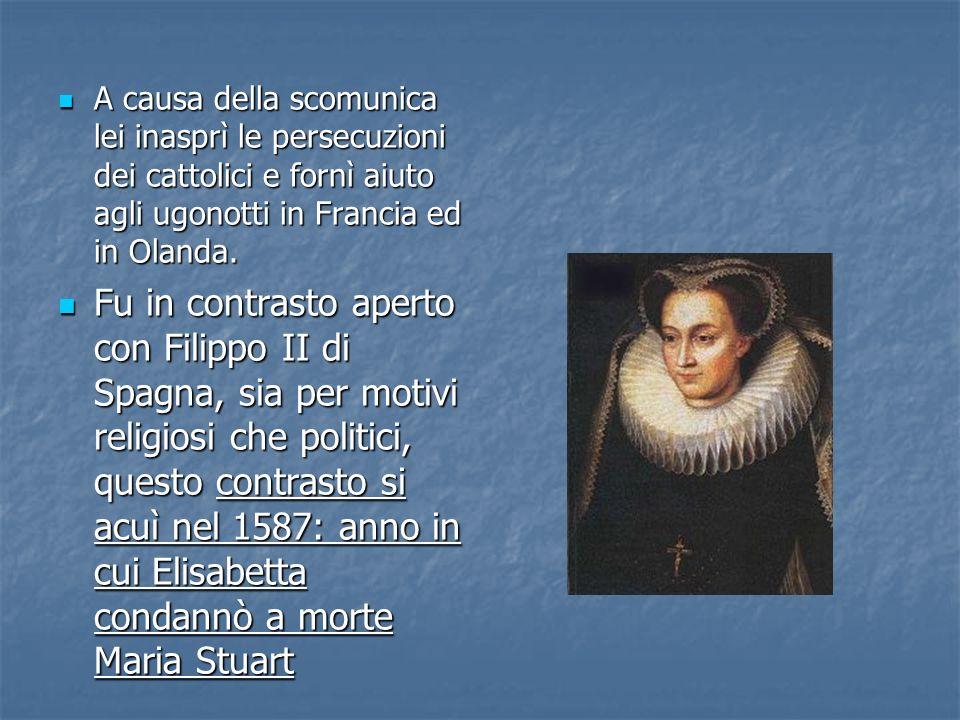 A causa della scomunica lei inasprì le persecuzioni dei cattolici e fornì aiuto agli ugonotti in Francia ed in Olanda. A causa della scomunica lei ina