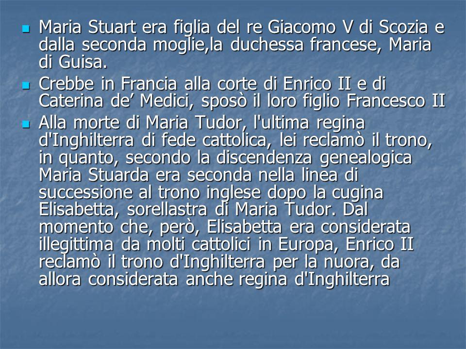 Maria Stuart era figlia del re Giacomo V di Scozia e dalla seconda moglie,la duchessa francese, Maria di Guisa. Maria Stuart era figlia del re Giacomo