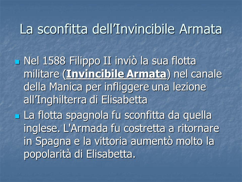 La sconfitta dellInvincibile Armata Nel 1588 Filippo II inviò la sua flotta militare (Invincibile Armata) nel canale della Manica per infliggere una l