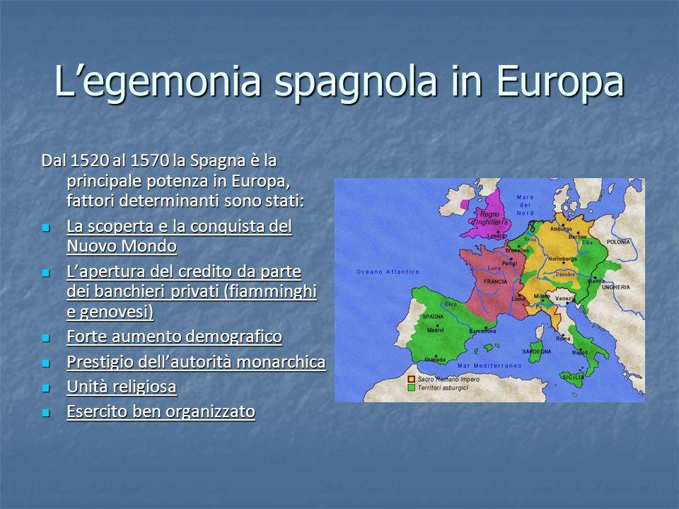 Legemonia spagnola in Europa Dal 1520 al 1570 la Spagna è la principale potenza in Europa, fattori determinanti sono stati: La scoperta e la conquista
