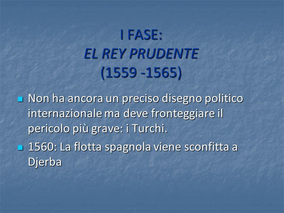 I FASE: EL REY PRUDENTE (1559 -1565) Non ha ancora un preciso disegno politico internazionale ma deve fronteggiare il pericolo più grave: i Turchi. No