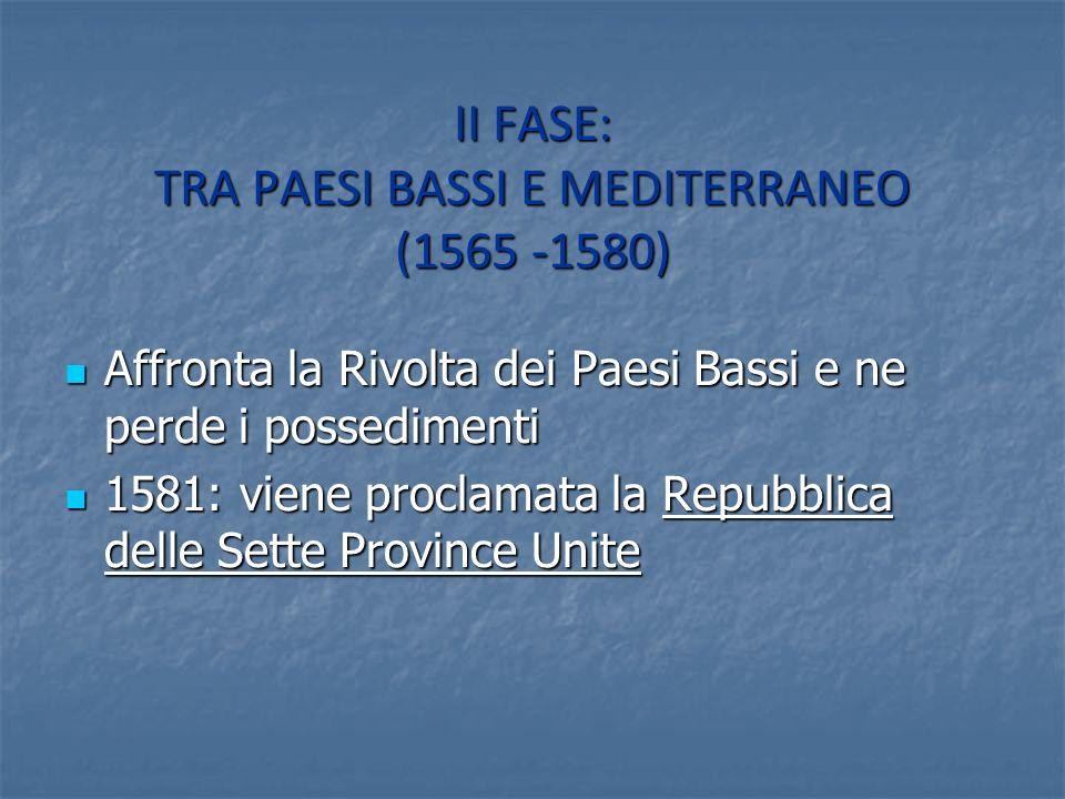 II FASE: TRA PAESI BASSI E MEDITERRANEO (1565 -1580) Affronta la Rivolta dei Paesi Bassi e ne perde i possedimenti Affronta la Rivolta dei Paesi Bassi