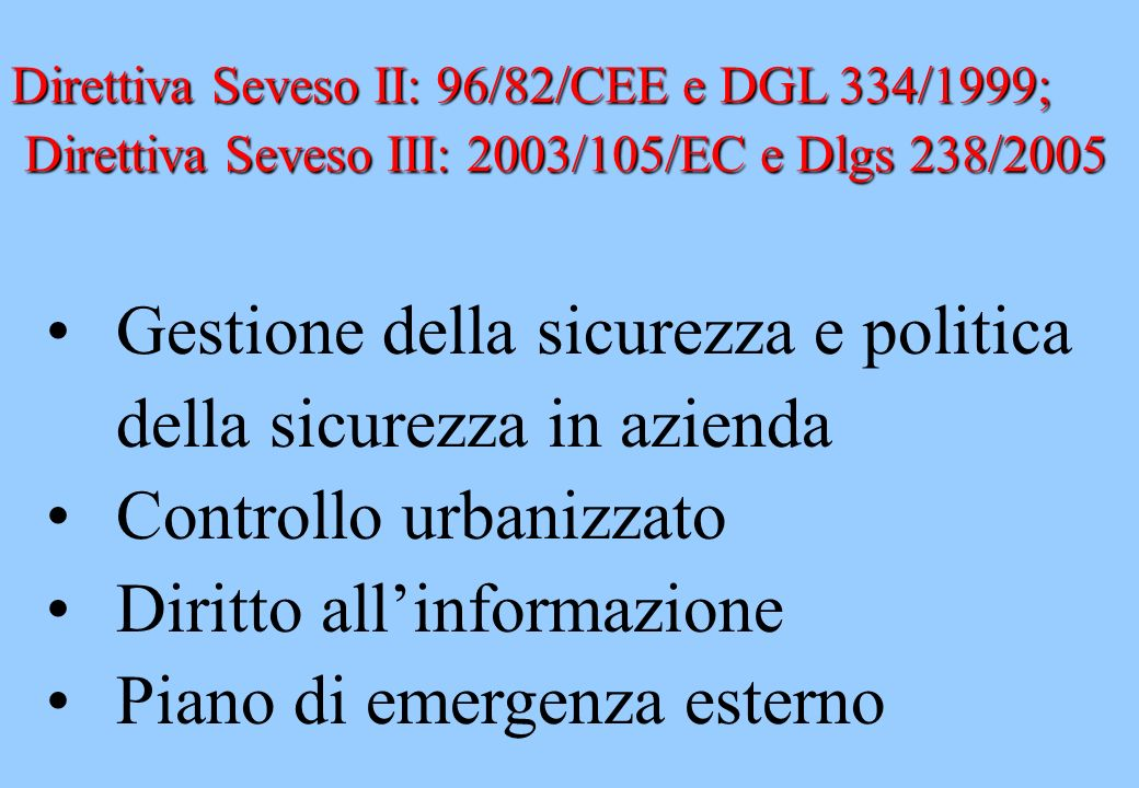 Direttiva Seveso II: 96/82/CEE e DGL 334/1999; Direttiva Seveso III: 2003/105/EC e Dlgs 238/2005 Direttiva Seveso III: 2003/105/EC e Dlgs 238/2005 Ges