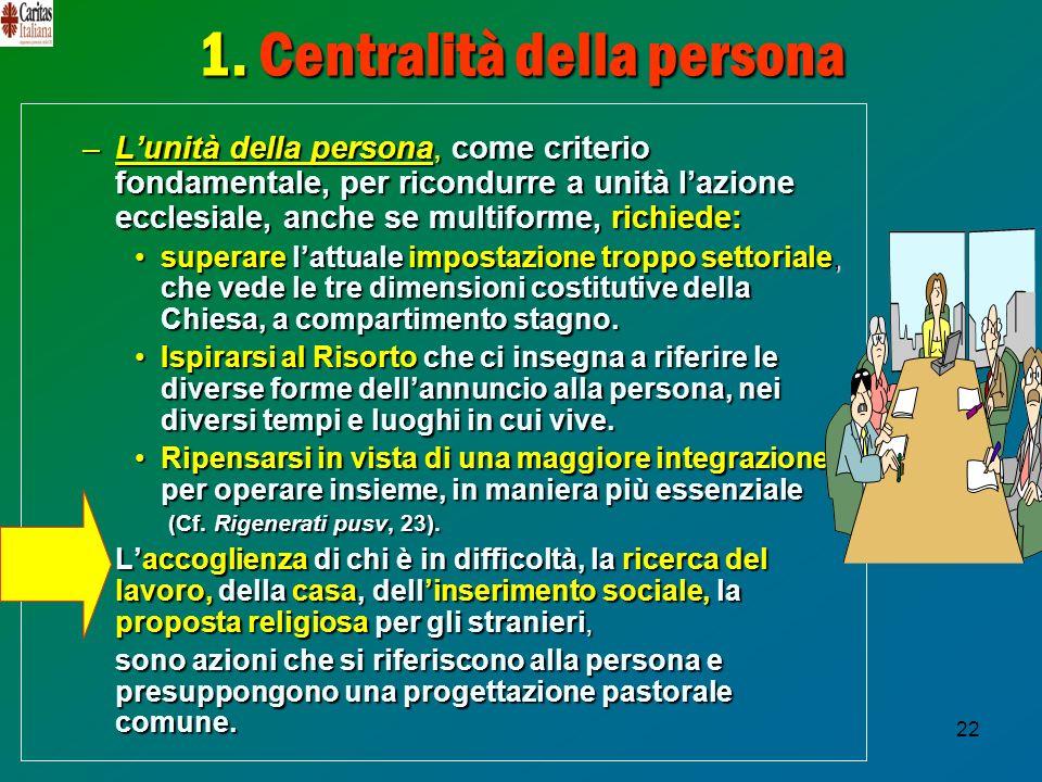 22 1. Centralità della persona –Lunità della persona, come criterio fondamentale, per ricondurre a unità lazione ecclesiale, anche se multiforme,richi