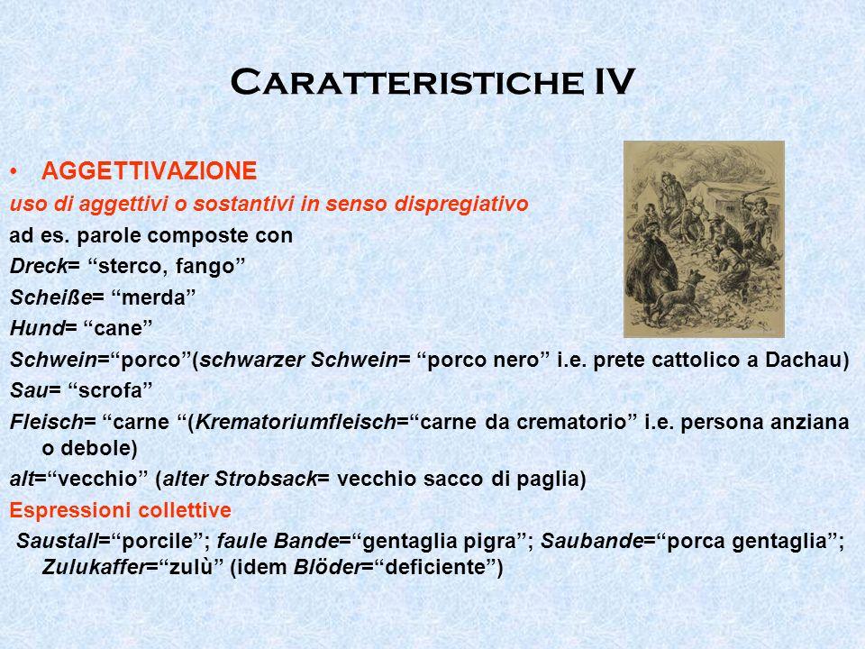Caratteristiche IV AGGETTIVAZIONE uso di aggettivi o sostantivi in senso dispregiativo ad es. parole composte con Dreck= sterco, fango Scheiße= merda