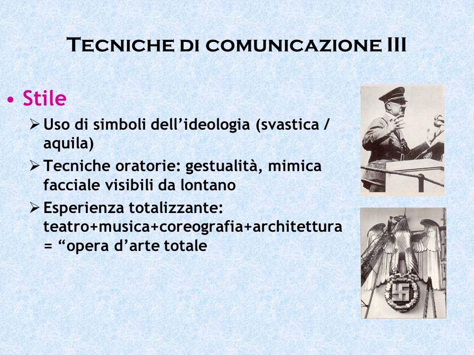 Tecniche di comunicazione III Stile Uso di simboli dellideologia (svastica / aquila) Tecniche oratorie: gestualità, mimica facciale visibili da lontan