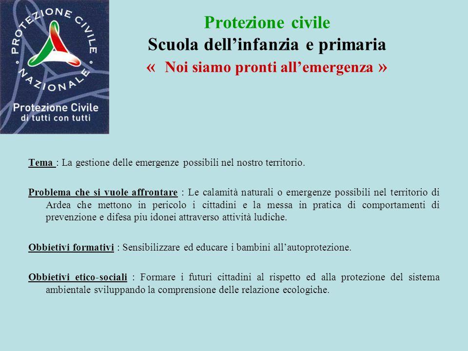 Protezione civile Scuola dellinfanzia e primaria « Noi siamo pronti allemergenza » Tema : La gestione delle emergenze possibili nel nostro territorio.