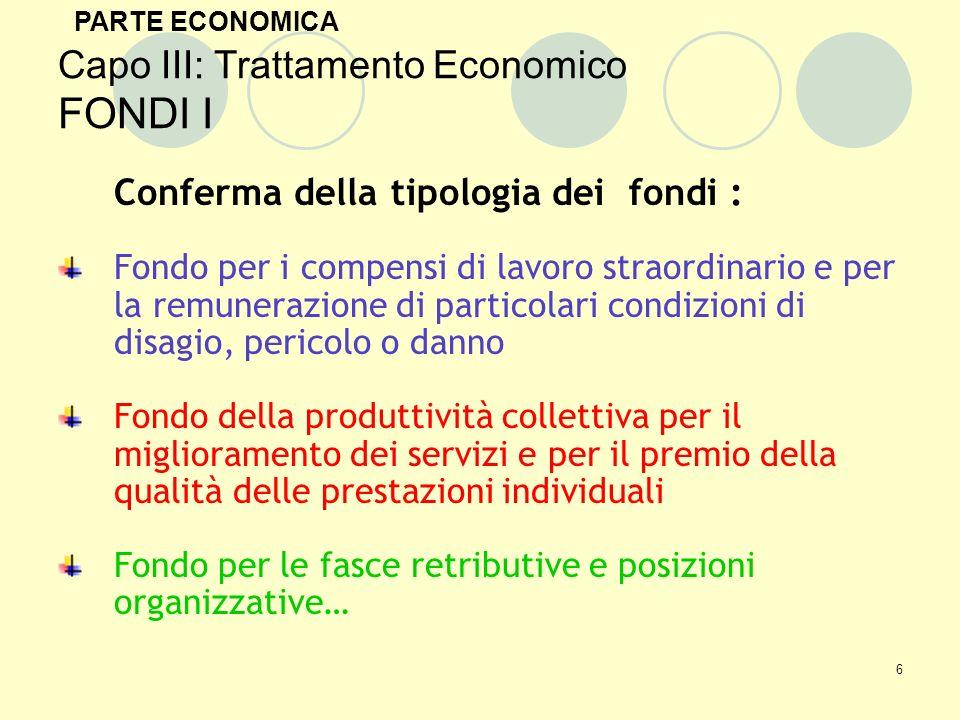 7 Capo III: Trattamento Economico FONDI II Le regole di gestione dei Fondi Confermata la regola di permeabilizzazione dei fondi Gli incrementi vengono effettuati o per percentuali del monte salari o per cifra predeterminata riferita allinsieme dei dipendenti in servizio (sia di ruolo che non di ruolo) PARTE ECONOMICA