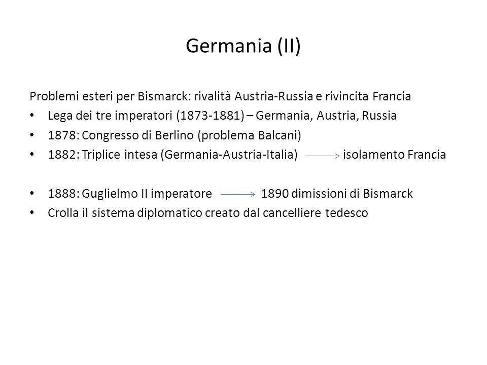 Germania (II) Problemi esteri per Bismarck: rivalità Austria-Russia e rivincita Francia Lega dei tre imperatori (1873-1881) – Germania, Austria, Russi