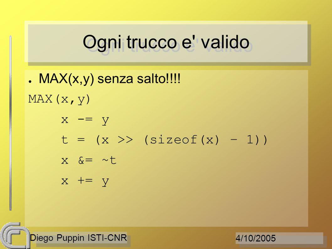 4/10/2005 Diego Puppin ISTI-CNR Ogni trucco e' valido MAX(x,y) senza salto!!!! MAX(x,y) x -= y t = (x >> (sizeof(x) – 1)) x &= ~t x += y