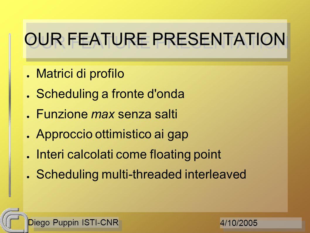 4/10/2005 Diego Puppin ISTI-CNR OUR FEATURE PRESENTATION Matrici di profilo Scheduling a fronte d onda Funzione max senza salti Approccio ottimistico ai gap Interi calcolati come floating point Scheduling multi-threaded interleaved