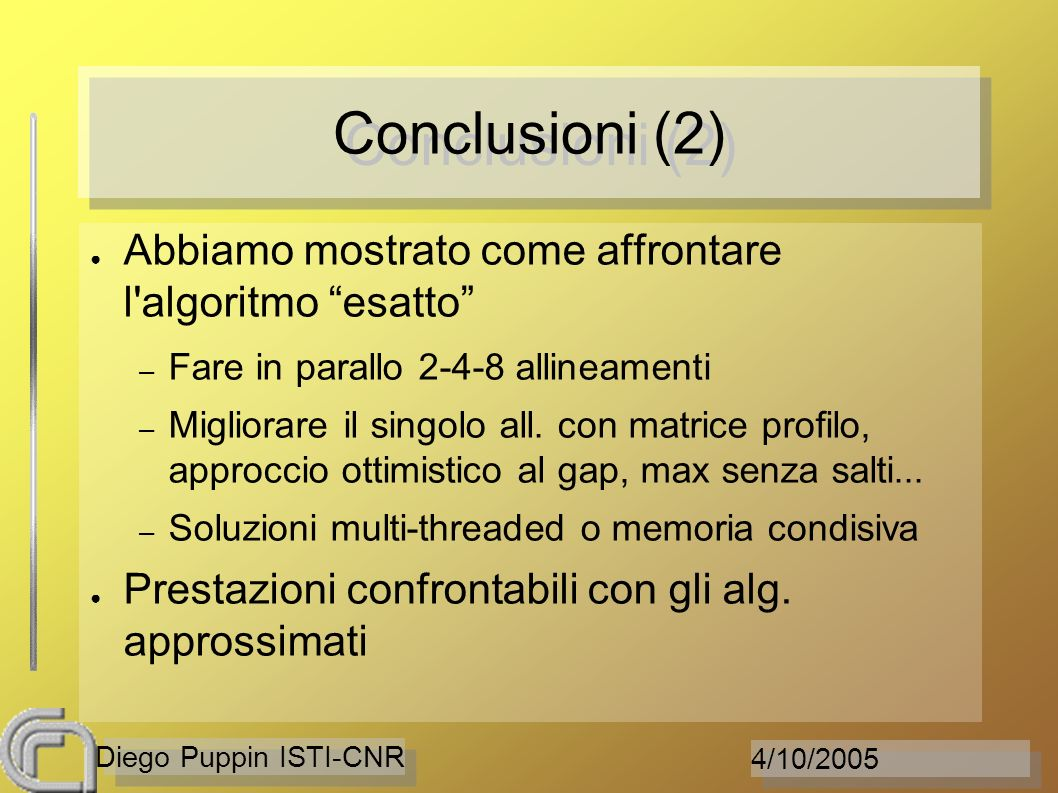 4/10/2005 Diego Puppin ISTI-CNR Conclusioni (2) Abbiamo mostrato come affrontare l algoritmo esatto – Fare in parallo 2-4-8 allineamenti – Migliorare il singolo all.