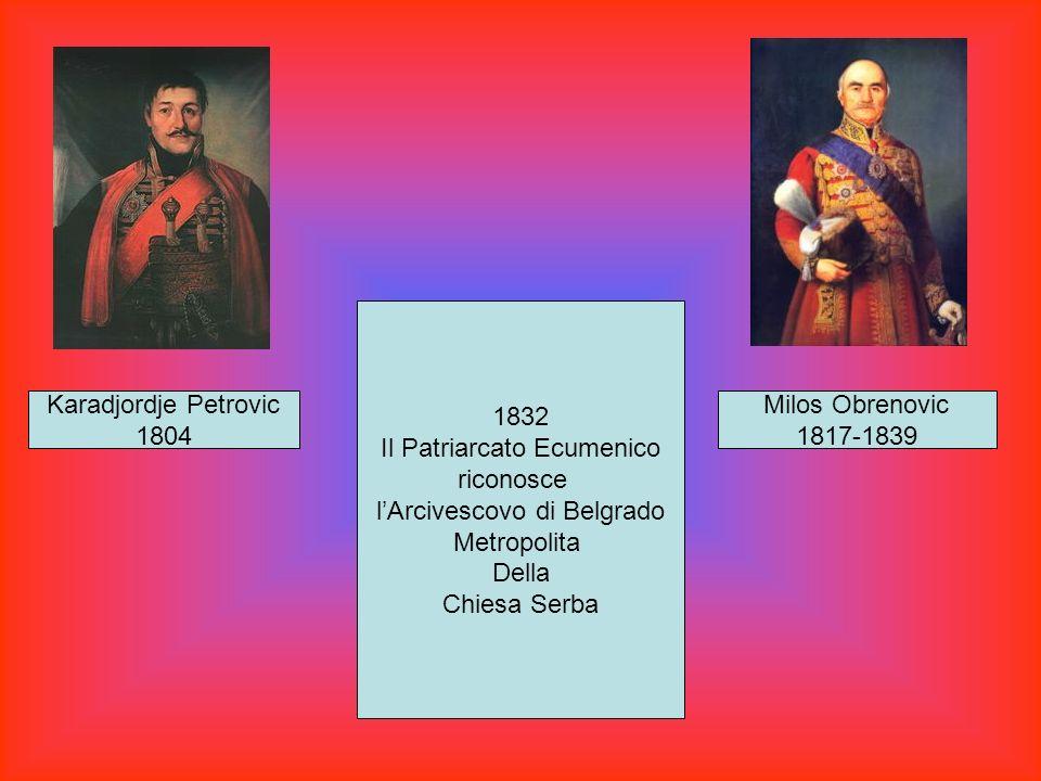 Karadjordje Petrovic 1804 Milos Obrenovic 1817-1839 1832 Il Patriarcato Ecumenico riconosce lArcivescovo di Belgrado Metropolita Della Chiesa Serba