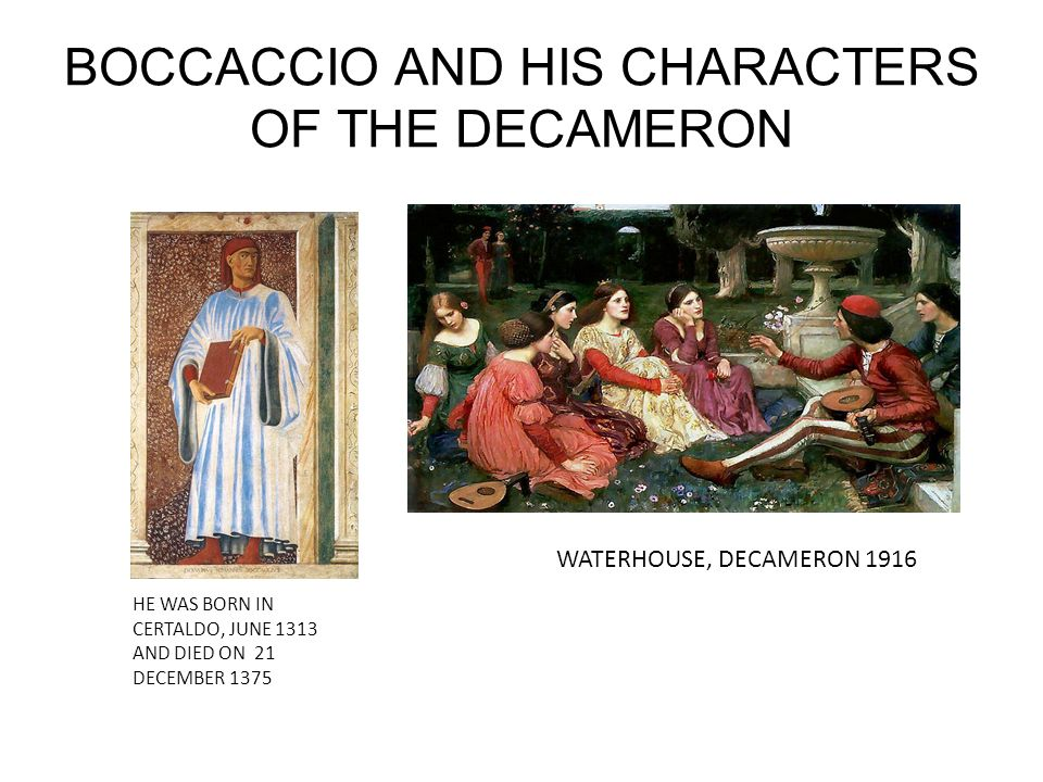 BOCCACCIO AND HIS CHARACTERS OF THE DECAMERON HE WAS BORN IN CERTALDO, JUNE 1313 AND DIED ON 21 DECEMBER 1375 WATERHOUSE, DECAMERON 1916