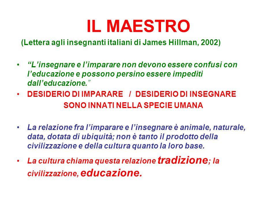 IL MAESTRO (Lettera agli insegnanti italiani di James Hillman, 2002) Linsegnare e limparare non devono essere confusi con leducazione e possono persino essere impediti dalleducazione.