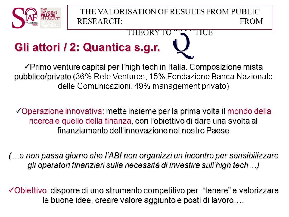 THE VALORISATION OF RESULTS FROM PUBLIC RESEARCH: FROM THEORY TO PRACTICE Principia I: investe in start-up che abbiano come missione attività di ricerca e utilizzo industriale della ricerca: circa 25 Meuro (in esaurimento).
