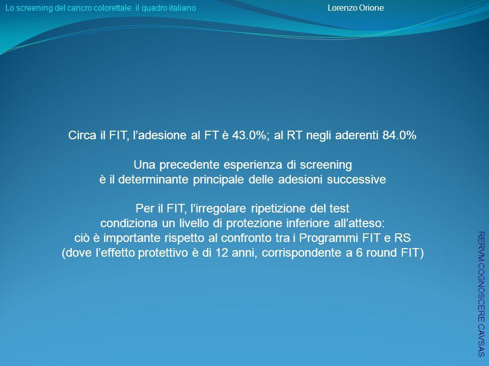 Circa il FIT, ladesione al FT è 43.0%; al RT negli aderenti 84.0% Una precedente esperienza di screening è il determinante principale delle adesioni successive Per il FIT, lirregolare ripetizione del test condiziona un livello di protezione inferiore allatteso: ciò è importante rispetto al confronto tra i Programmi FIT e RS (dove leffetto protettivo è di 12 anni, corrispondente a 6 round FIT) Lo screening del cancro colorettale: il quadro italiano Lorenzo Orione RERVM COGNOSCERE CAVSAS