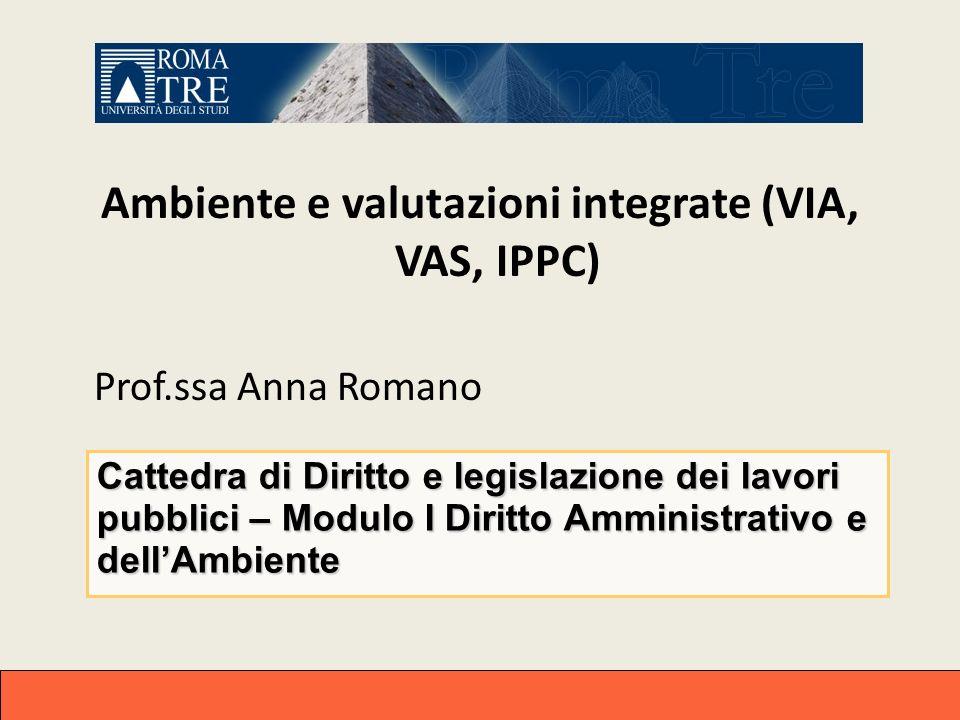 Ambiente e valutazioni integrate (VIA, VAS, IPPC) Prof.ssa Anna Romano Cattedra di Diritto e legislazione dei lavori pubblici – Modulo I Diritto Ammin