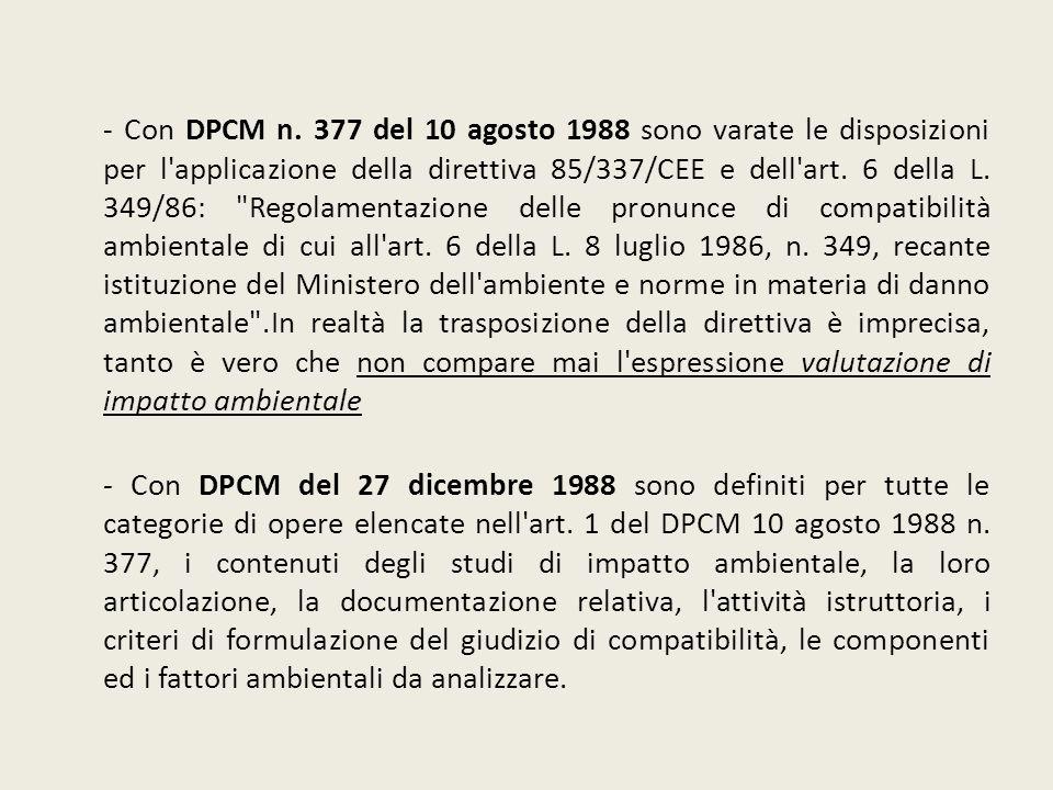 - Con DPCM n. 377 del 10 agosto 1988 sono varate le disposizioni per l'applicazione della direttiva 85/337/CEE e dell'art. 6 della L. 349/86: