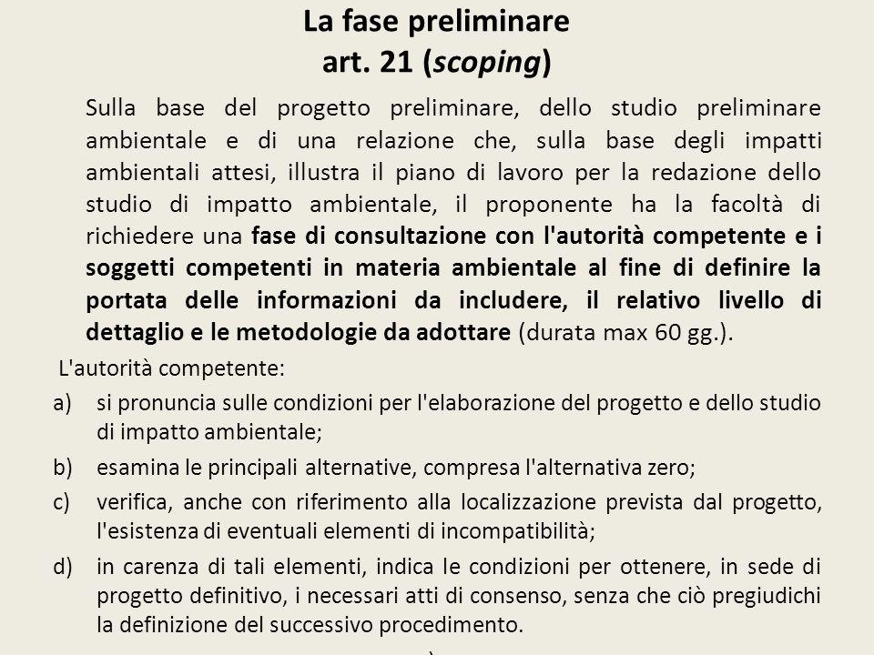 La fase preliminare art. 21 (scoping) Sulla base del progetto preliminare, dello studio preliminare ambientale e di una relazione che, sulla base degl
