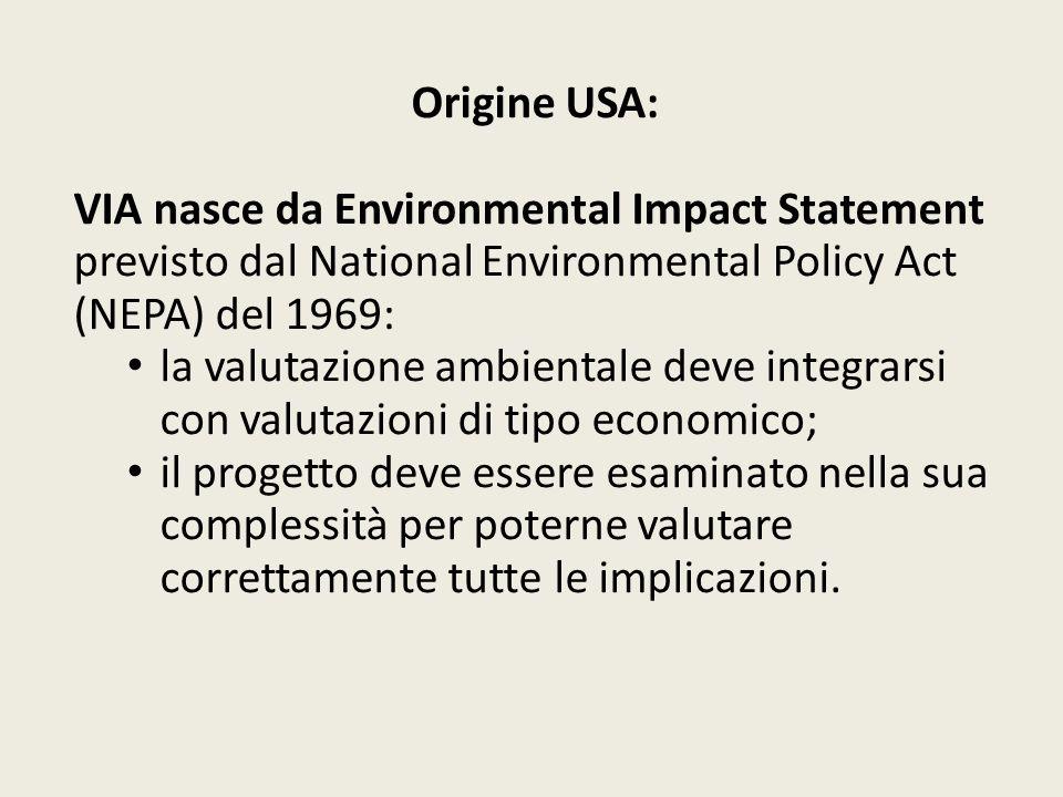 Origine europea: la Comunità adotta dal 1973 programmi di azione ambientale; fino al 1988 non ha poteri in materia ambientale; esercita le proprie competenze in materia di tutela della concorrenza: i costi ambientali non possono rimanere all esterno ma devono entrare nel processo produttivo; o VIA: direttiva 85/337/CEE (modificata dalle direttive 97/11/CE, 2003/35/CE, 2009/31/CE); o VAS: direttiva 2001/42/CE; o AIA: direttiva 96/61/CE (sostituita dalla direttiva 2008/1/CE, a sua volta sostituita dalla direttiva 2010/75/UE sulle emissioni industriali ma ancora applicabile sino al 6 gennaio 2014).