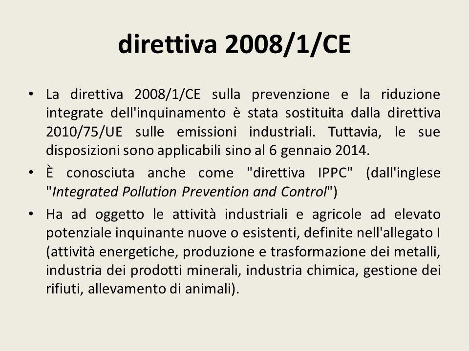 direttiva 2008/1/CE La direttiva 2008/1/CE sulla prevenzione e la riduzione integrate dell'inquinamento è stata sostituita dalla direttiva 2010/75/UE