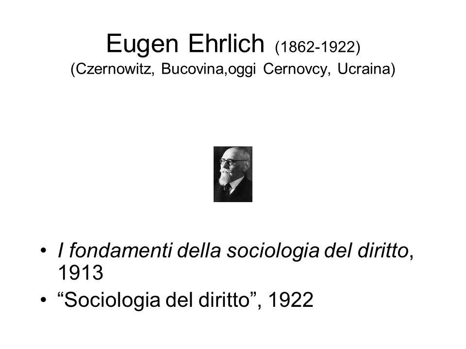 Eugen Ehrlich (1862-1922) (Czernowitz, Bucovina,oggi Cernovcy, Ucraina) I fondamenti della sociologia del diritto, 1913 Sociologia del diritto, 1922