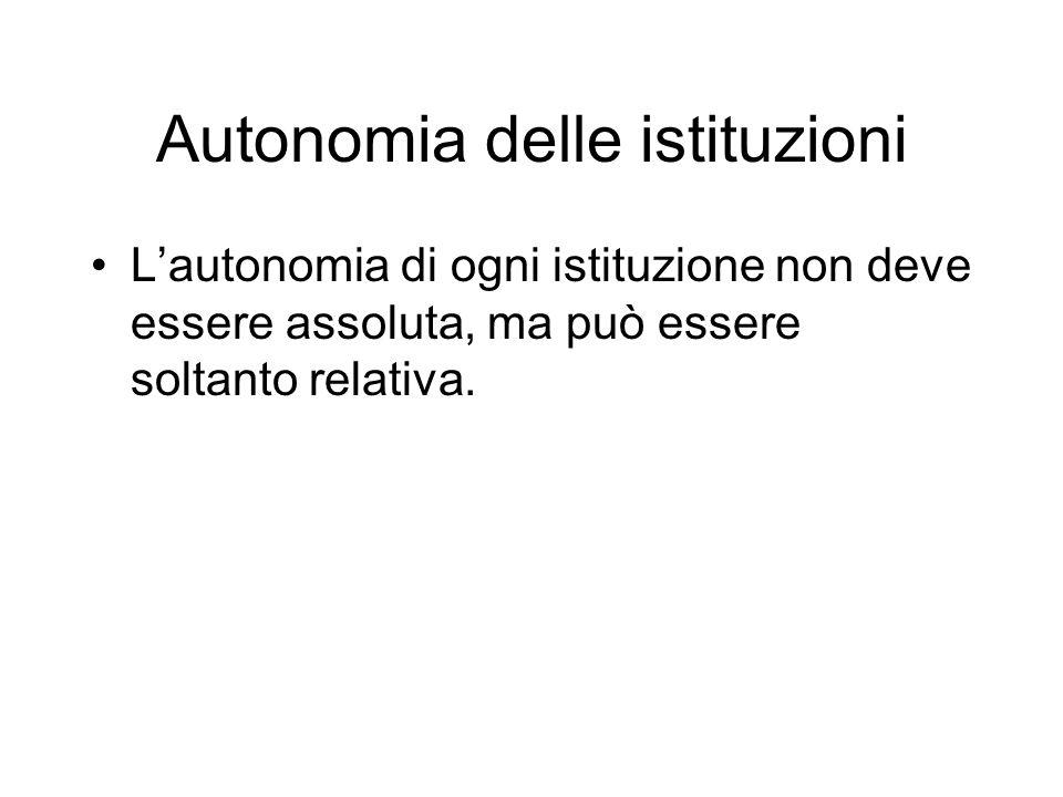 Autonomia delle istituzioni Lautonomia di ogni istituzione non deve essere assoluta, ma può essere soltanto relativa.