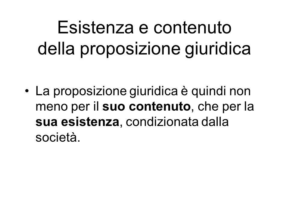 Esistenza e contenuto della proposizione giuridica La proposizione giuridica è quindi non meno per il suo contenuto, che per la sua esistenza, condizi