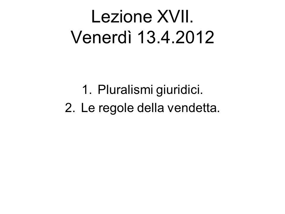 Lezione XVII. Venerdì 13.4.2012 1.Pluralismi giuridici. 2.Le regole della vendetta.