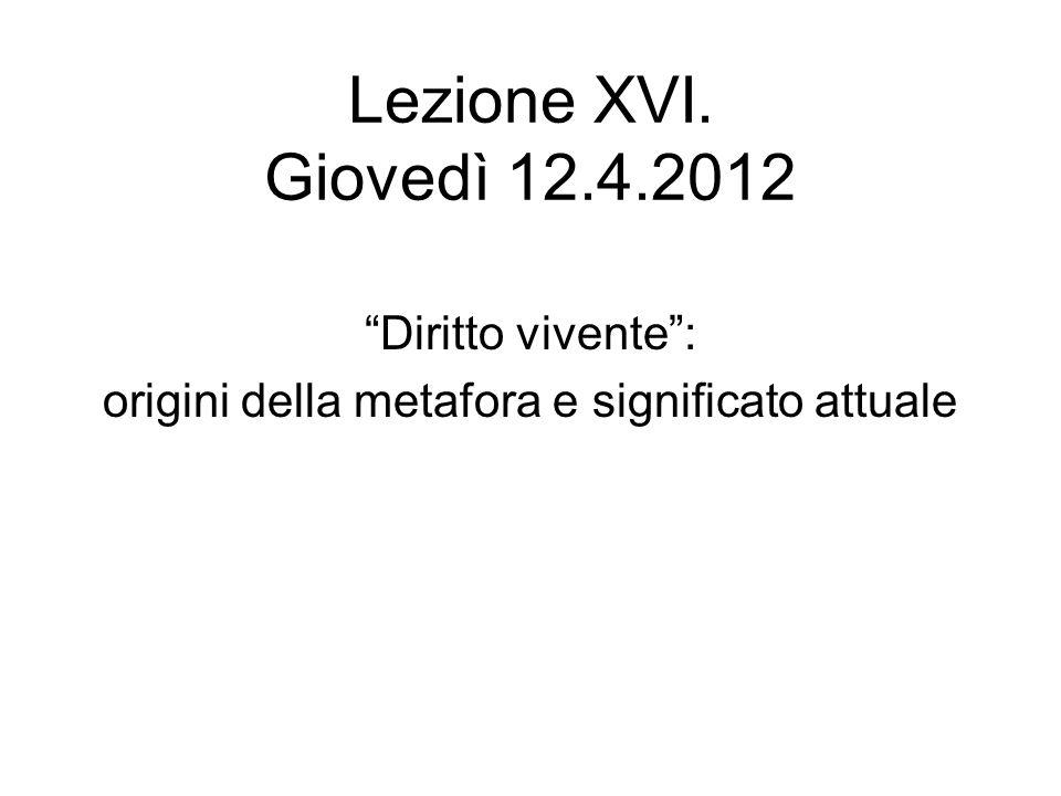 Lezione XVI. Giovedì 12.4.2012 Diritto vivente: origini della metafora e significato attuale