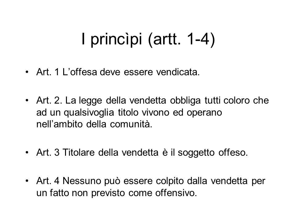I princìpi (artt. 1-4) Art. 1 Loffesa deve essere vendicata. Art. 2. La legge della vendetta obbliga tutti coloro che ad un qualsivoglia titolo vivono