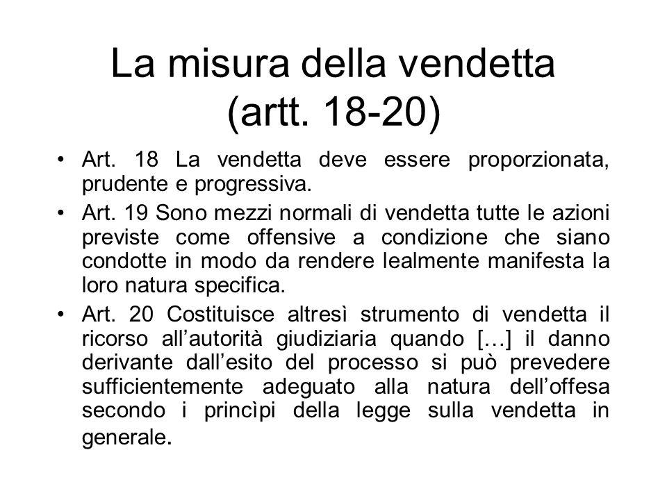La misura della vendetta (artt. 18-20) Art. 18 La vendetta deve essere proporzionata, prudente e progressiva. Art. 19 Sono mezzi normali di vendetta t